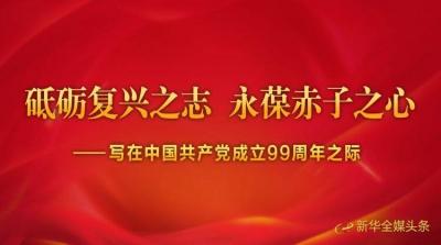 砥砺复兴之志 永葆赤子之心——写在中国共产党成立99周年之际